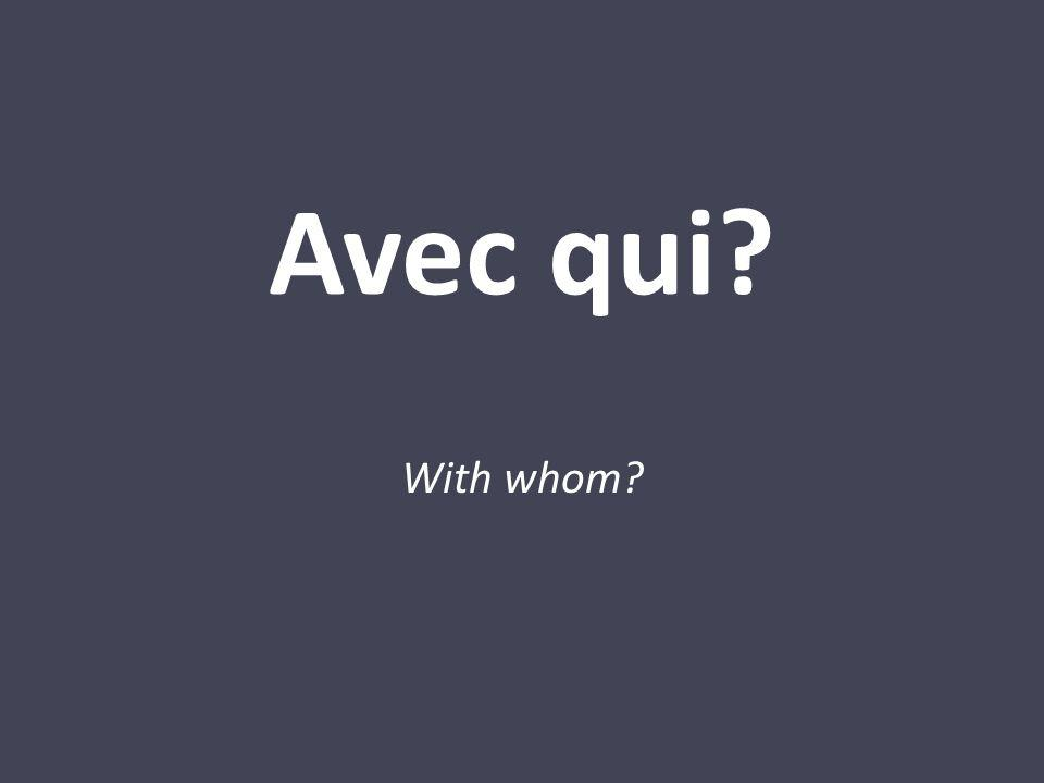 Avec qui? With whom?