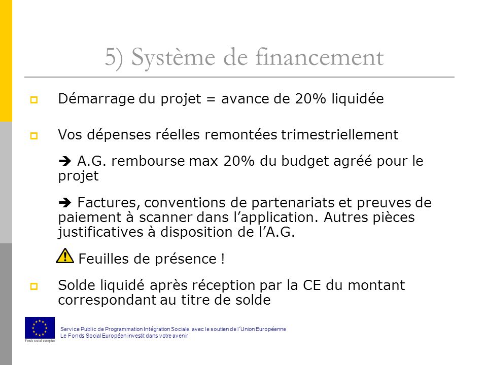 5) Système de financement Démarrage du projet = avance de 20% liquidée Vos dépenses réelles remontées trimestriellement A.G.