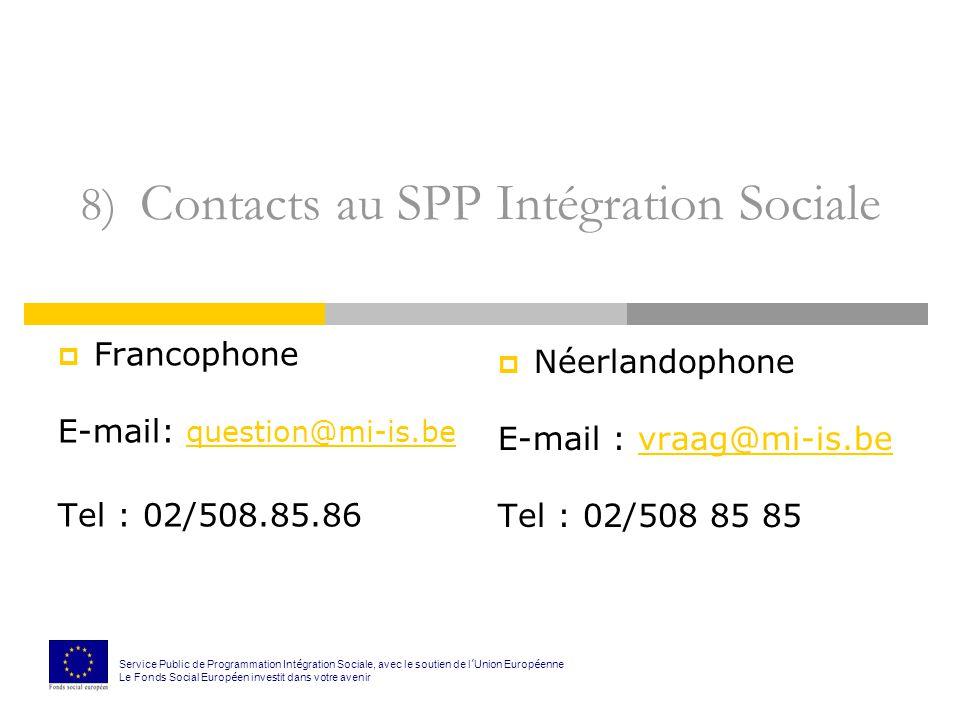 8) Contacts au SPP Intégration Sociale Francophone E-mail: question@mi-is.be question@mi-is.be Tel : 02/508.85.86 Néerlandophone E-mail : vraag@mi-is.bevraag@mi-is.be Tel : 02/508 85 85 Service Public de Programmation Int é gration Sociale, avec le soutien de l Union Europ é enne Le Fonds Social Europ é en investit dans votre avenir