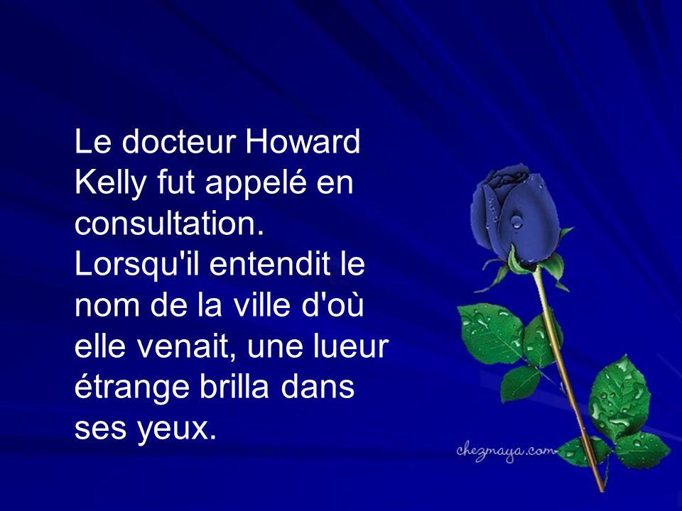 Le docteur Howard Kelly fut appelé en consultation. Lorsqu'il entendit le nom de la ville d'où elle venait, une lueur étrange brilla dans ses yeux.