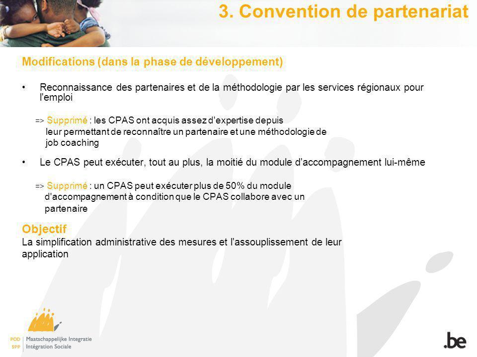 Modifications (dans la phase de développement) Reconnaissance des partenaires et de la méthodologie par les services régionaux pour l emploi => Supprimé : les CPAS ont acquis assez d expertise depuis leur permettant de reconnaître un partenaire et une méthodologie de job coaching Le CPAS peut exécuter, tout au plus, la moitié du module d accompagnement lui-même => Supprimé : un CPAS peut exécuter plus de 50% du module d accompagnement à condition que le CPAS collabore avec un partenaire Objectif La simplification administrative des mesures et l assouplissement de leur application