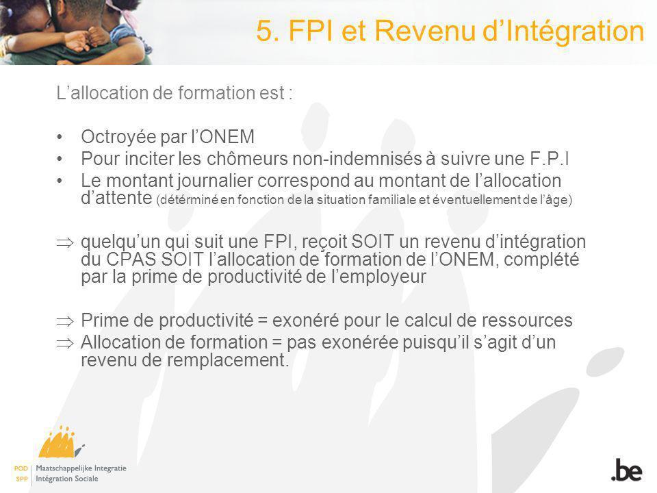 5. FPI et Revenu dIntégration Lallocation de formation est : Octroyée par lONEM Pour inciter les chômeurs non-indemnisés à suivre une F.P.I Le montant