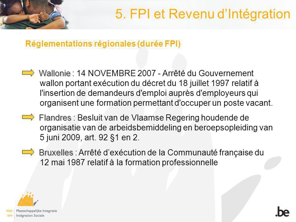 5. FPI et Revenu dIntégration Réglementations régionales (durée FPI) Wallonie Wallonie : 14 NOVEMBRE 2007 - Arrêté du Gouvernement wallon portant exéc