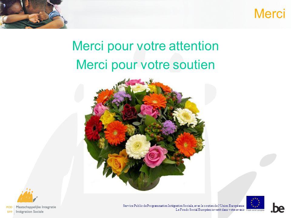 Merci Merci pour votre attention Merci pour votre soutien Service Public de Programmation Int é gration Sociale, avec le soutien de l Union Europ é enne Le Fonds Social Europ é en investit dans votre avenir