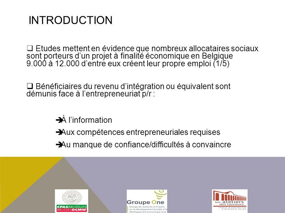 Etudes mettent en évidence que nombreux allocataires sociaux sont porteurs dun projet à finalité économique en Belgique 9.000 à 12.000 dentre eux créent leur propre emploi (1/5) Bénéficiaires du revenu dintégration ou équivalent sont démunis face à lentrepreneuriat p/r : À linformation Aux compétences entrepreneuriales requises Au manque de confiance/difficultés à convaincre INTRODUCTION