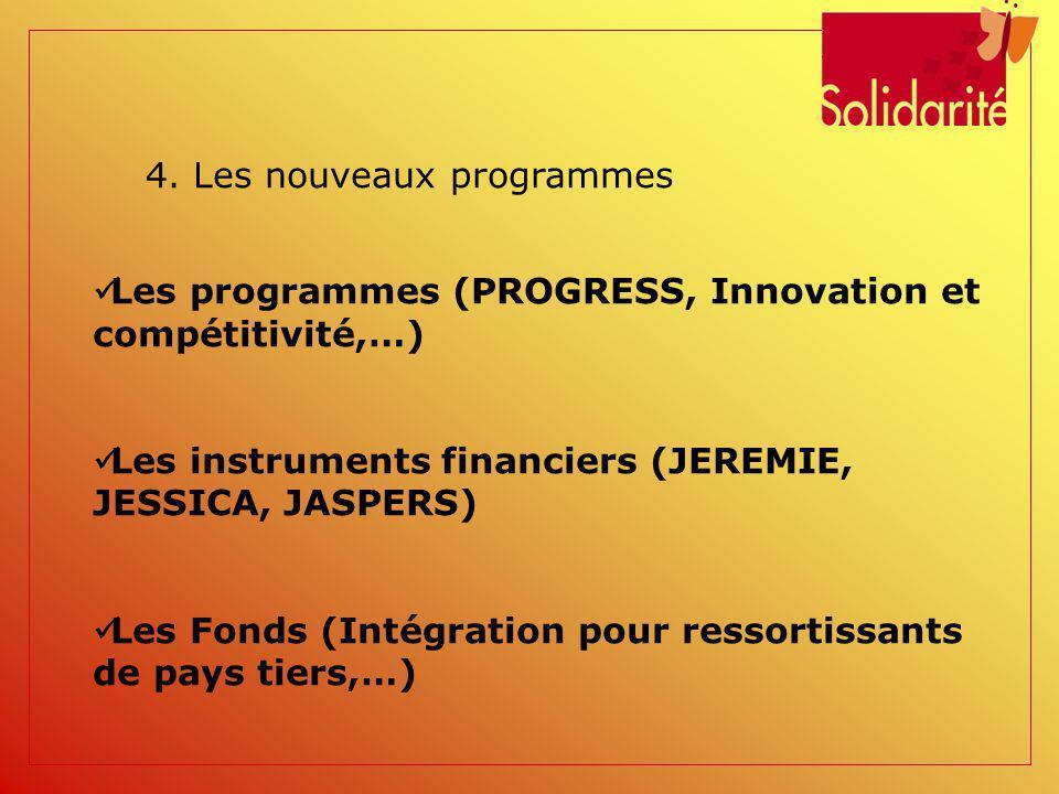 4. Les nouveaux programmes Les programmes (PROGRESS, Innovation et compétitivité,…) Les instruments financiers (JEREMIE, JESSICA, JASPERS) Les Fonds (