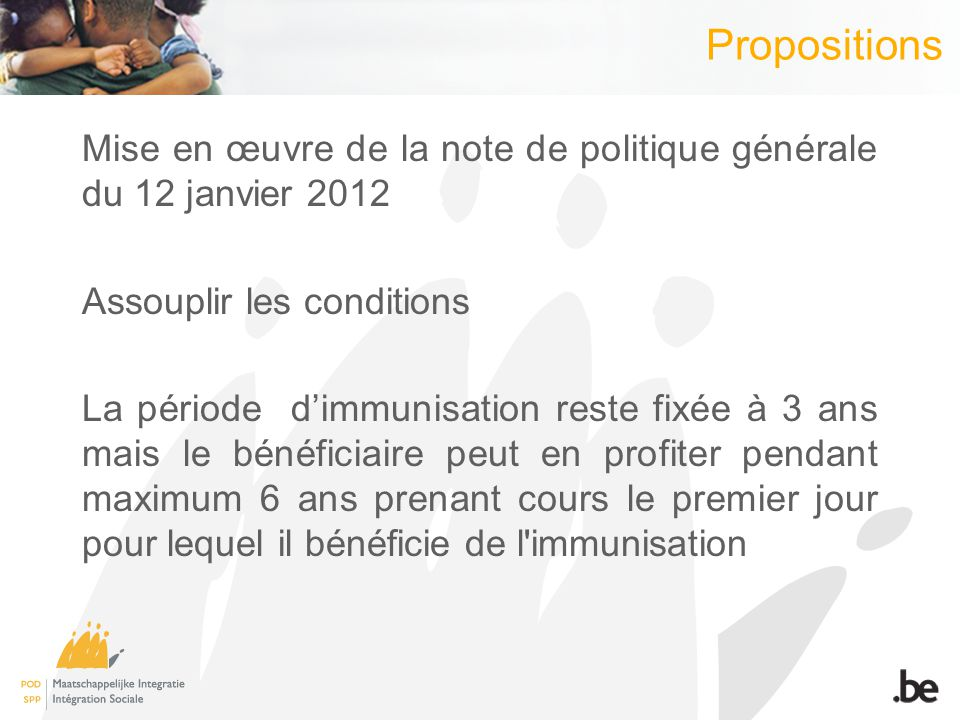 Propositions Mise en œuvre de la note de politique générale du 12 janvier 2012 Assouplir les conditions La période dimmunisation reste fixée à 3 ans mais le bénéficiaire peut en profiter pendant maximum 6 ans prenant cours le premier jour pour lequel il bénéficie de l immunisation