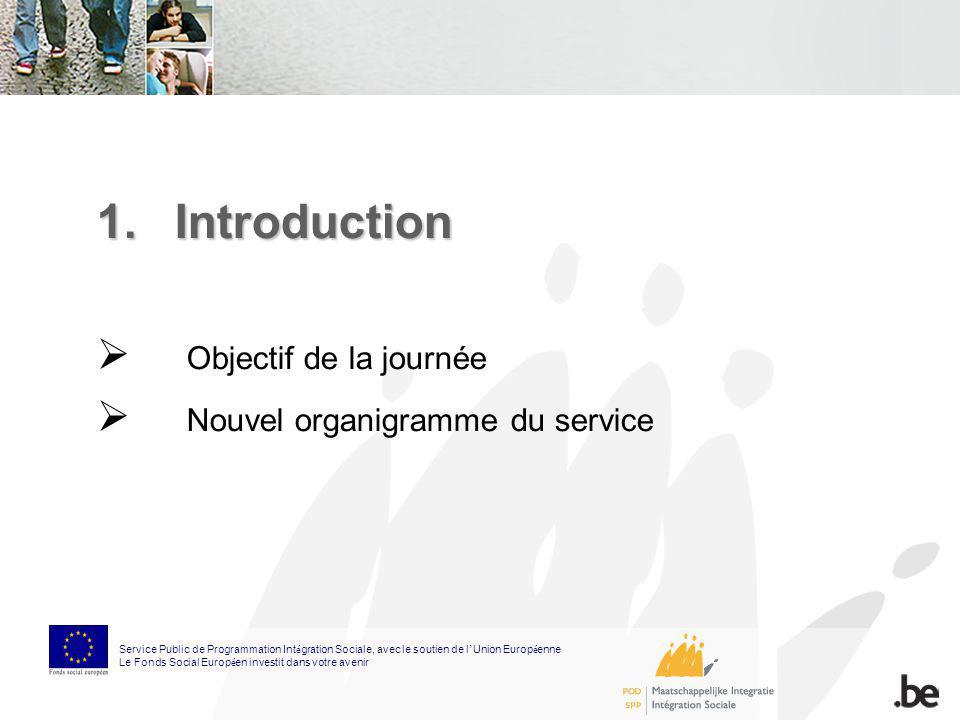 1.Introduction Objectif de la journée Nouvel organigramme du service Service Public de Programmation Int é gration Sociale, avec le soutien de l Union
