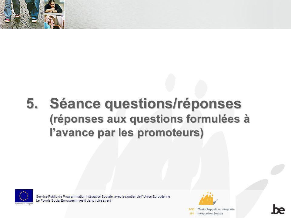 5.Séance questions/réponses (réponses aux questions formulées à lavance par les promoteurs) Service Public de Programmation Int é gration Sociale, ave