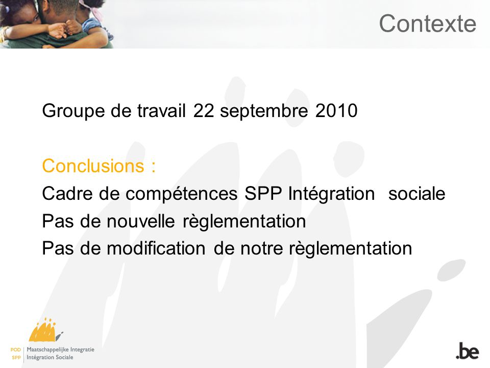 Contexte Groupe de travail 22 septembre 2010 Conclusions : Cadre de compétences SPP Intégration sociale Pas de nouvelle règlementation Pas de modification de notre règlementation