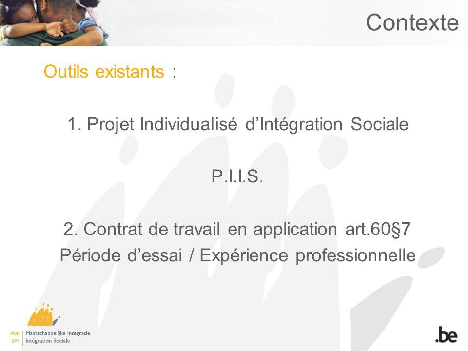 Contexte Outils existants : 1. Projet Individualisé dIntégration Sociale P.I.I.S. 2. Contrat de travail en application art.60§7 Période dessai / Expér