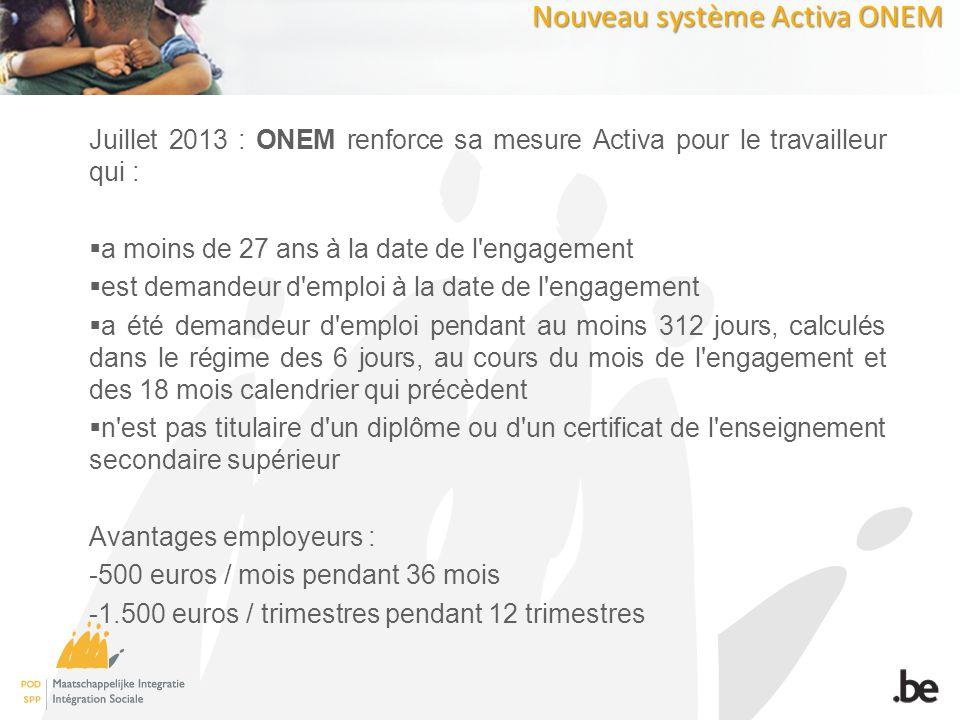 Nouveau système Activa ONEM Juillet 2013 : ONEM renforce sa mesure Activa pour le travailleur qui : a moins de 27 ans à la date de l engagement est demandeur d emploi à la date de l engagement a été demandeur d emploi pendant au moins 312 jours, calculés dans le régime des 6 jours, au cours du mois de l engagement et des 18 mois calendrier qui précèdent n est pas titulaire d un diplôme ou d un certificat de l enseignement secondaire supérieur Avantages employeurs : -500 euros / mois pendant 36 mois -1.500 euros / trimestres pendant 12 trimestres