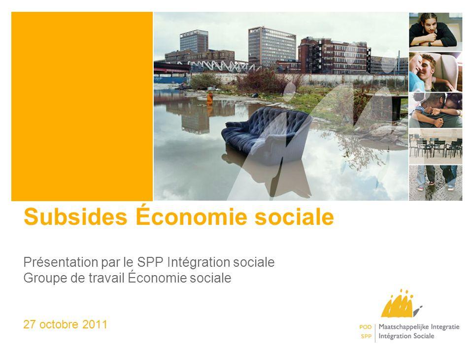 Subsides Économie sociale Présentation par le SPP Intégration sociale Groupe de travail Économie sociale 27 octobre 2011