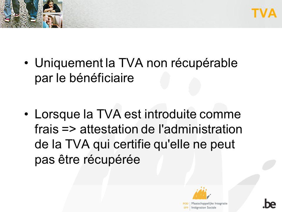 TVA Uniquement la TVA non récupérable par le bénéficiaire Lorsque la TVA est introduite comme frais => attestation de l administration de la TVA qui certifie qu elle ne peut pas être récupérée