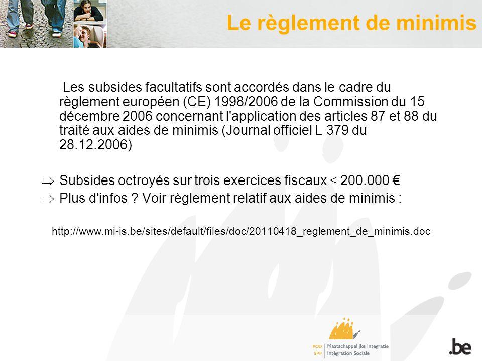 Le règlement de minimis Les subsides facultatifs sont accordés dans le cadre du règlement européen (CE) 1998/2006 de la Commission du 15 décembre 2006 concernant l application des articles 87 et 88 du traité aux aides de minimis (Journal officiel L 379 du 28.12.2006) Subsides octroyés sur trois exercices fiscaux < 200.000 Plus d infos .
