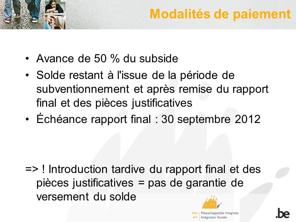 Modalités de paiement Avance de 50 % du subside Solde restant à l issue de la période de subventionnement et après remise du rapport final et des pièces justificatives Échéance rapport final : 30 septembre 2012 => .
