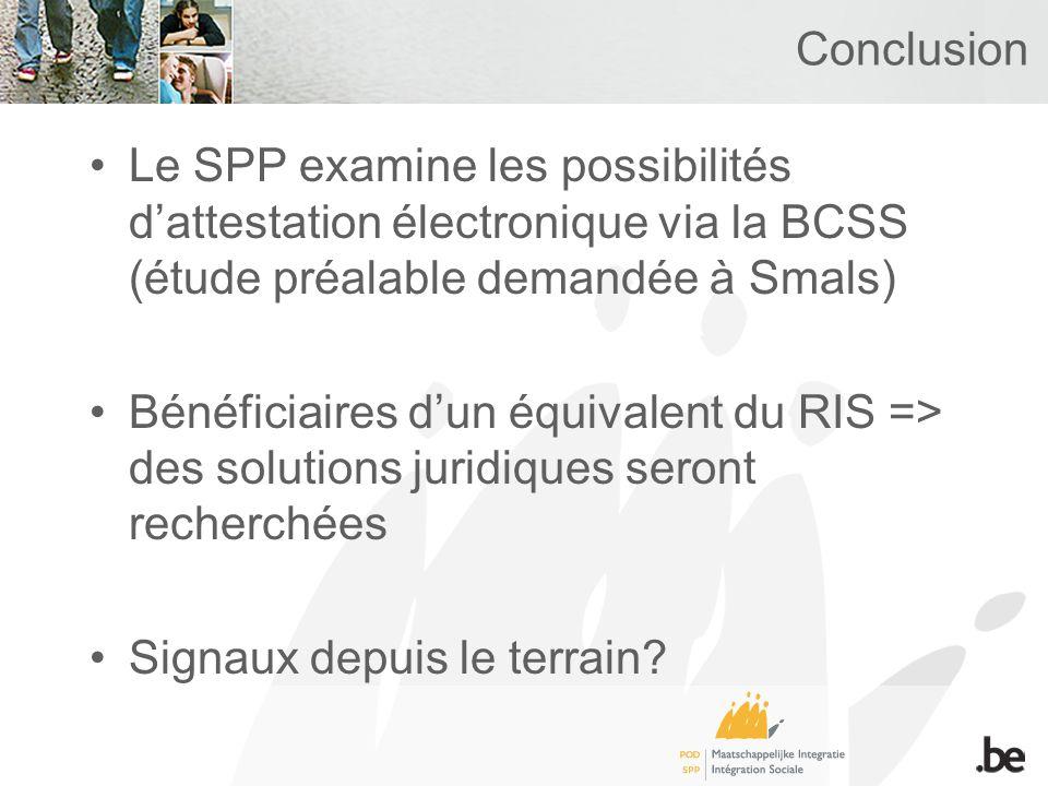 Conclusion Le SPP examine les possibilités dattestation électronique via la BCSS (étude préalable demandée à Smals) Bénéficiaires dun équivalent du RIS => des solutions juridiques seront recherchées Signaux depuis le terrain
