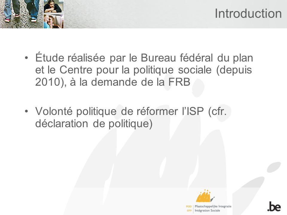 Introduction Étude réalisée par le Bureau fédéral du plan et le Centre pour la politique sociale (depuis 2010), à la demande de la FRB Volonté politique de réformer lISP (cfr.