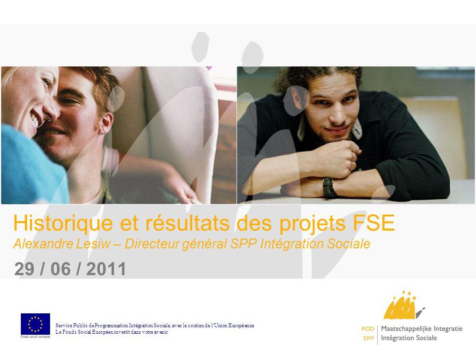 1 Historique et résultats des projets FSE Alexandre Lesiw – Directeur général SPP Intégration Sociale 29 / 06 / 2011 Service Public de Programmation I