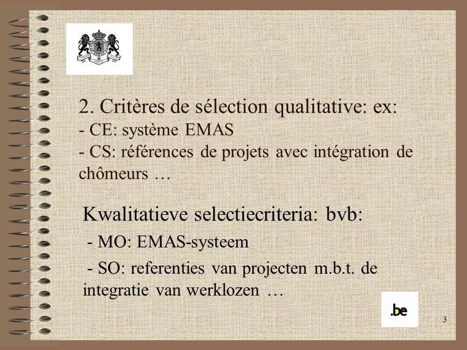 3 2. Critères de sélection qualitative: ex: - CE: système EMAS - CS: références de projets avec intégration de chômeurs … Kwalitatieve selectiecriteri
