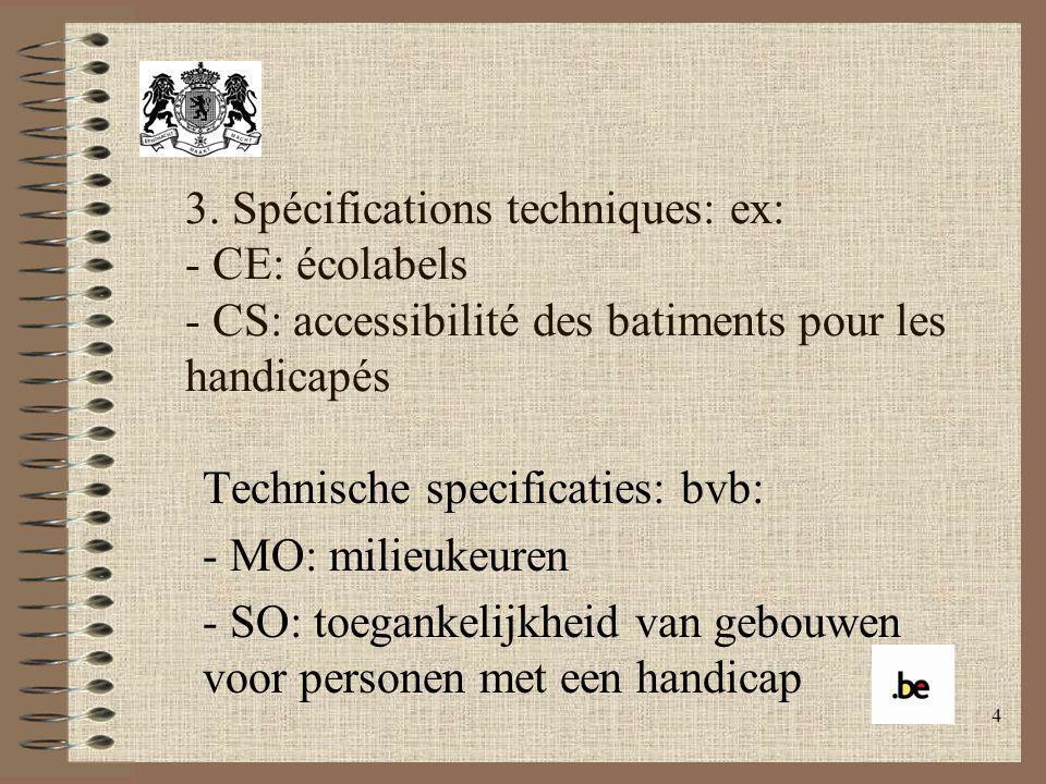 4 3. Spécifications techniques: ex: - CE: écolabels - CS: accessibilité des batiments pour les handicapés Technische specificaties: bvb: - MO: milieuk