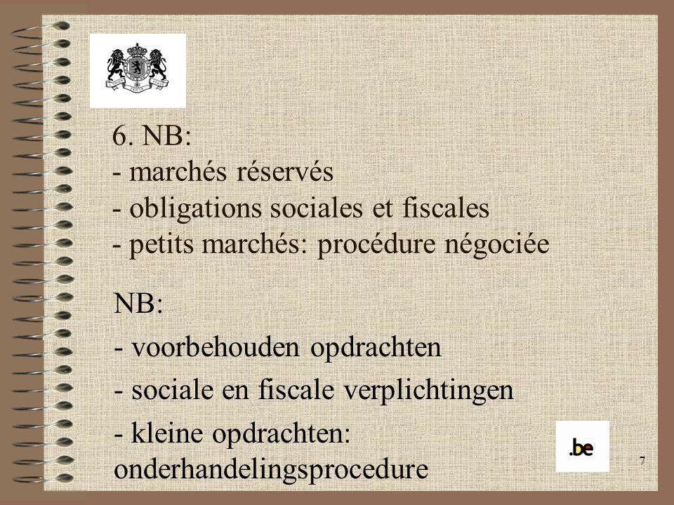 7 6. NB: - marchés réservés - obligations sociales et fiscales - petits marchés: procédure négociée NB: - voorbehouden opdrachten - sociale en fiscale