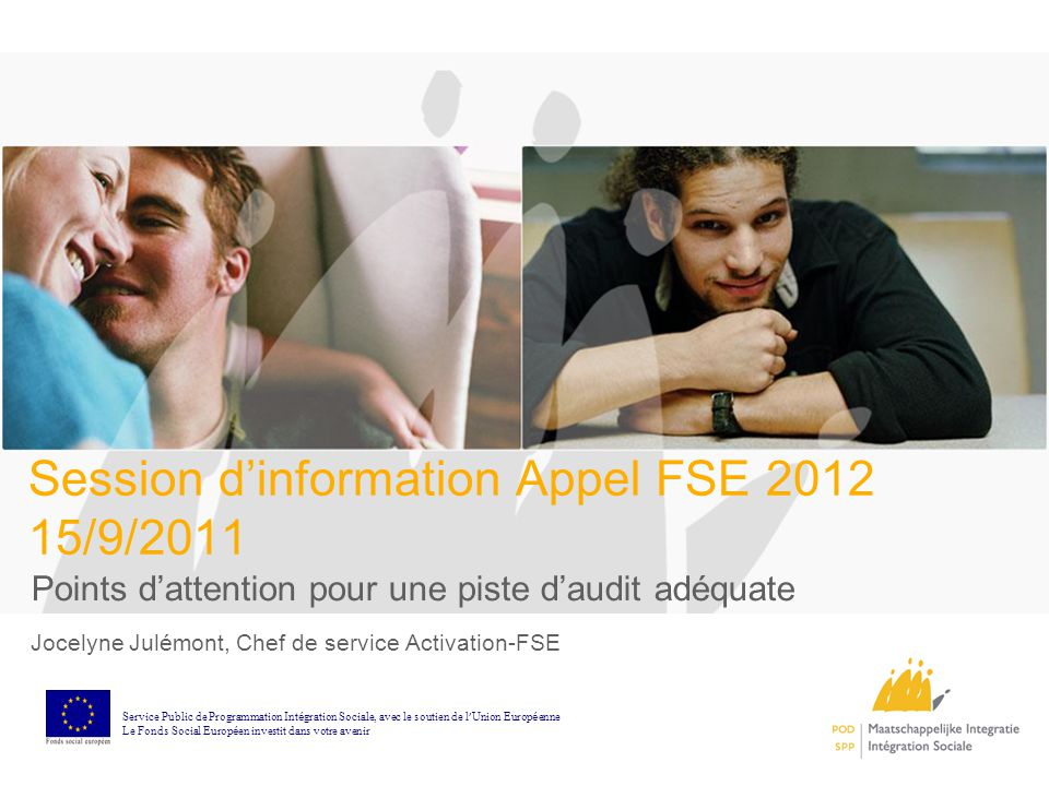 Session dinformation Appel FSE 2012 15/9/2011 Points dattention pour une piste daudit adéquate Jocelyne Julémont, Chef de service Activation-FSE Servi