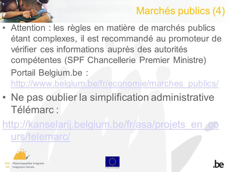 Marchés publics (4) Attention : les règles en matière de marchés publics étant complexes, il est recommandé au promoteur de vérifier ces informations auprès des autorités compétentes (SPF Chancellerie Premier Ministre) Portail Belgium.be : http://www.belgium.be/fr/economie/marches_publics/ http://www.belgium.be/fr/economie/marches_publics/ Ne pas oublier la simplification administrative Télémarc : http://kanselarij.belgium.be/fr/asa/projets_en_co urs/telemarc/