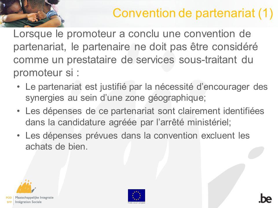 Convention de partenariat (1) Lorsque le promoteur a conclu une convention de partenariat, le partenaire ne doit pas être considéré comme un prestataire de services sous-traitant du promoteur si : Le partenariat est justifié par la nécessité dencourager des synergies au sein dune zone géographique; Les dépenses de ce partenariat sont clairement identifiées dans la candidature agréée par larrêté ministériel; Les dépenses prévues dans la convention excluent les achats de bien.