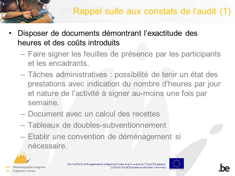 Rappel suite aux constats de laudit (1) Disposer de documents démontrant lexactitude des heures et des coûts introduits –Faire signer les feuilles de
