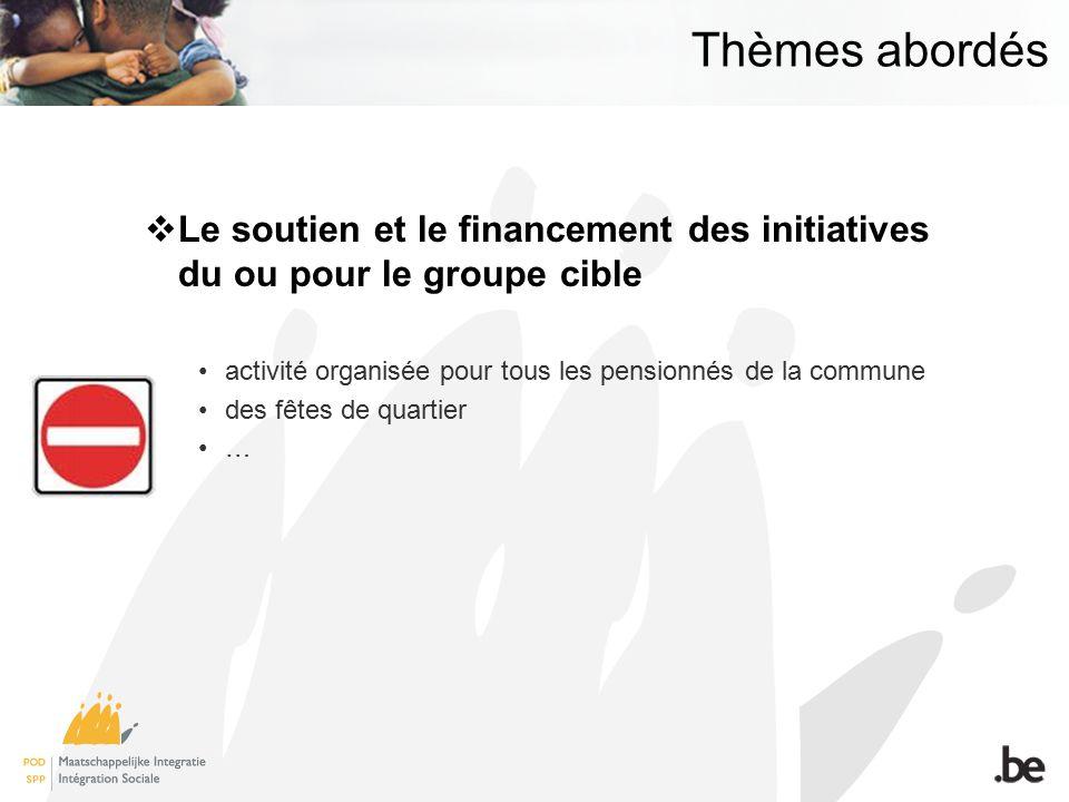 Thèmes abordés Le soutien et le financement des initiatives du ou pour le groupe cible activité organisée pour tous les pensionnés de la commune des fêtes de quartier …