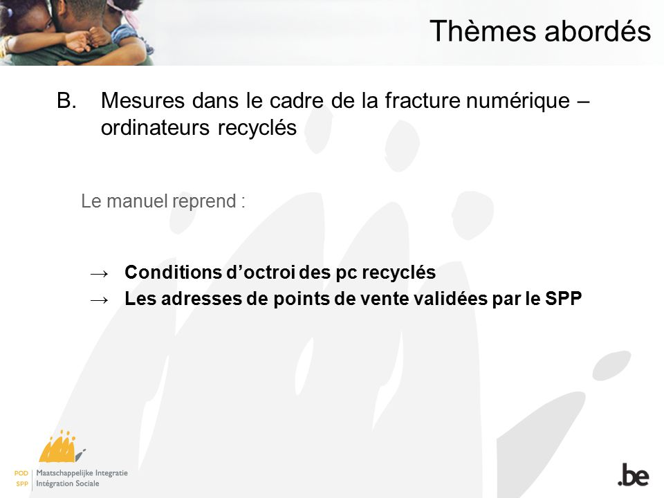 Thèmes abordés B.Mesures dans le cadre de la fracture numérique – ordinateurs recyclés Le manuel reprend : Conditions doctroi des pc recyclés Les adresses de points de vente validées par le SPP