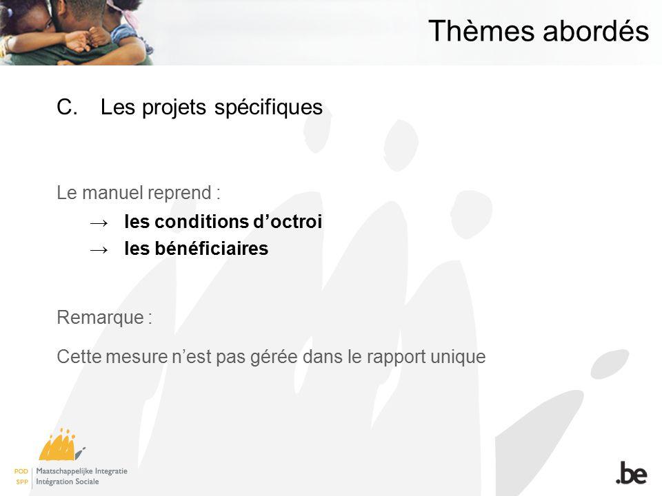 Thèmes abordés C.Les projets spécifiques Le manuel reprend : les conditions doctroi les bénéficiaires Remarque : Cette mesure nest pas gérée dans le rapport unique