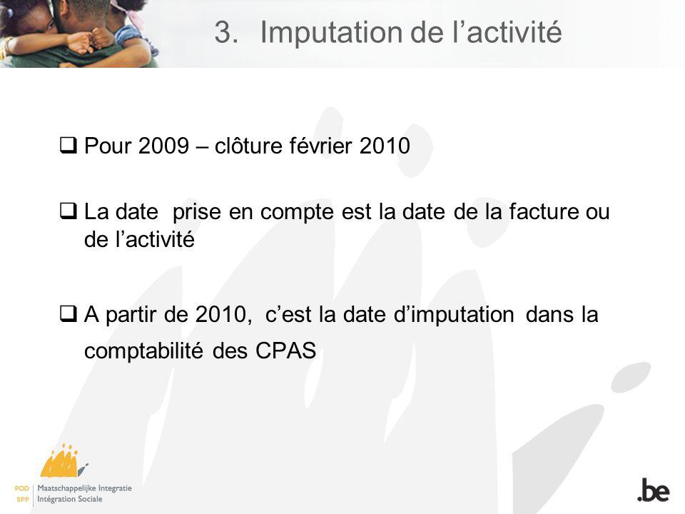 Pour 2009 – clôture février 2010 La date prise en compte est la date de la facture ou de lactivité A partir de 2010, cest la date dimputation dans la comptabilité des CPAS 3.Imputation de lactivité