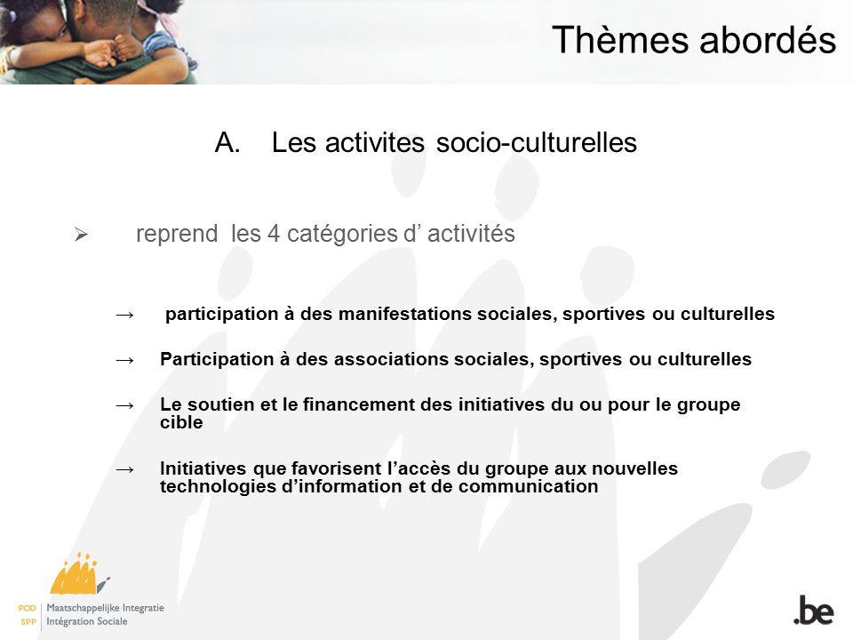 Thèmes abordés A.Les activites socio-culturelles reprend les 4 catégories d activités participation à des manifestations sociales, sportives ou culturelles Participation à des associations sociales, sportives ou culturelles Le soutien et le financement des initiatives du ou pour le groupe cible Initiatives que favorisent laccès du groupe aux nouvelles technologies dinformation et de communication