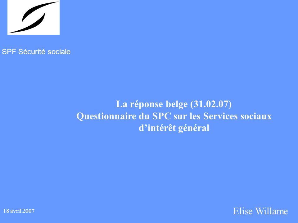SPF Sécurité sociale 18 avril 2007 La réponse belge (31.02.07) Questionnaire du SPC sur les Services sociaux dintérêt général Elise Willame