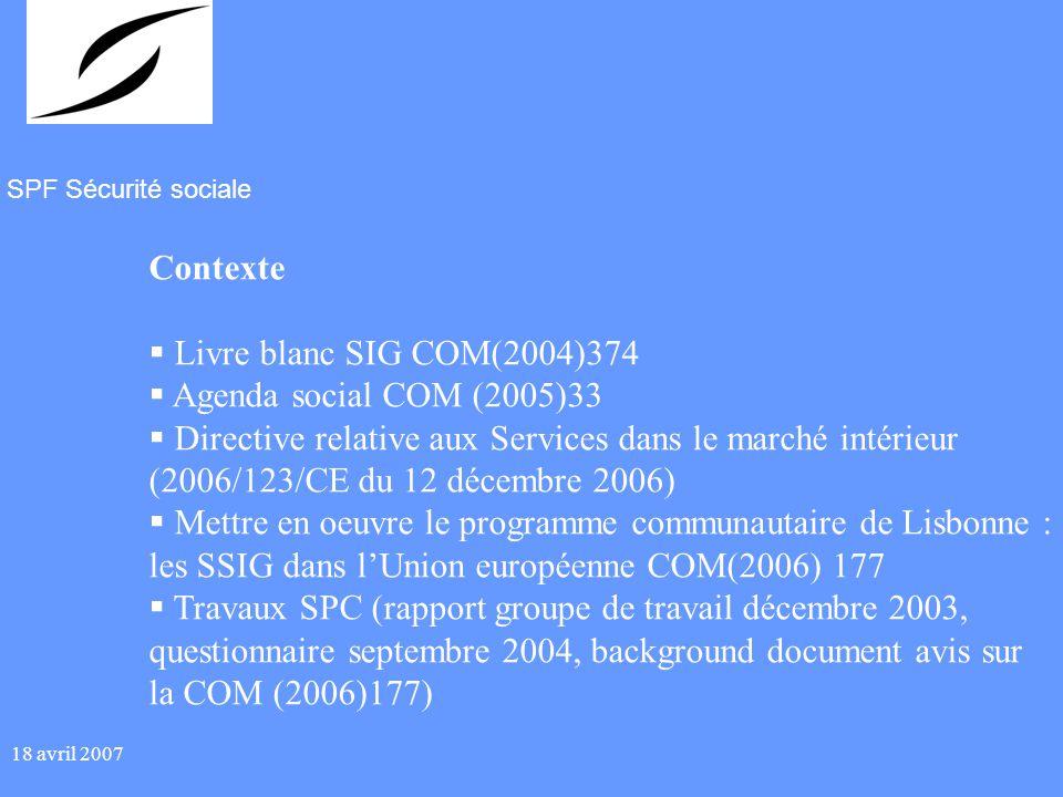 SPF Sécurité sociale 18 avril 2007 Contexte Livre blanc SIG COM(2004)374 Agenda social COM (2005)33 Directive relative aux Services dans le marché intérieur (2006/123/CE du 12 décembre 2006) Mettre en oeuvre le programme communautaire de Lisbonne : les SSIG dans lUnion européenne COM(2006) 177 Travaux SPC (rapport groupe de travail décembre 2003, questionnaire septembre 2004, background document avis sur la COM (2006)177)