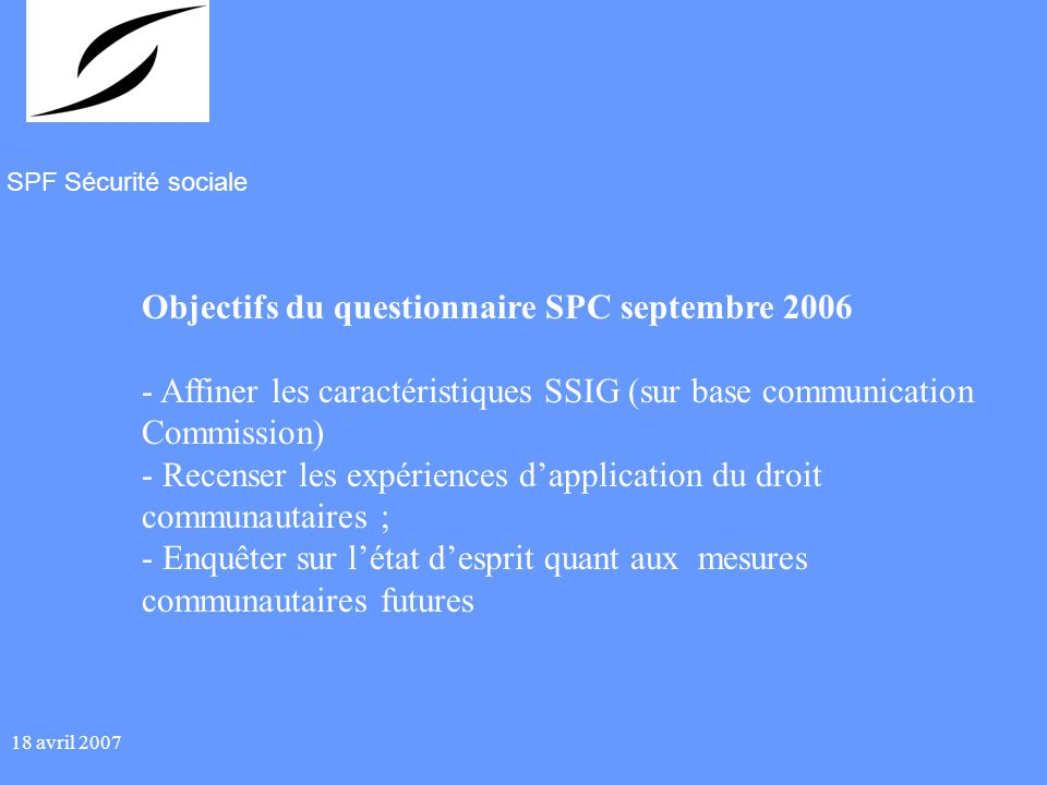 SPF Sécurité sociale 18 avril 2007 Objectifs du questionnaire SPC septembre 2006 - Affiner les caractéristiques SSIG (sur base communication Commission) - Recenser les expériences dapplication du droit communautaires ; - Enquêter sur létat desprit quant aux mesures communautaires futures