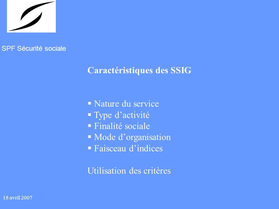 SPF Sécurité sociale 18 avril 2007 Caractéristiques des SSIG Nature du service Type dactivité Finalité sociale Mode dorganisation Faisceau dindices Utilisation des critères