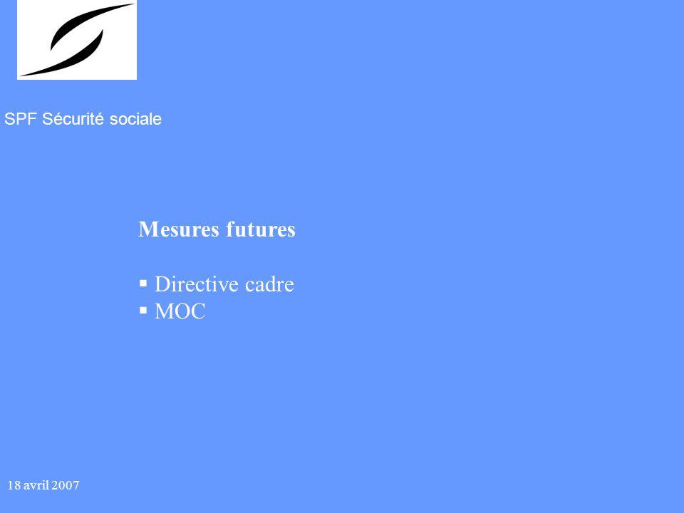 SPF Sécurité sociale 18 avril 2007 Mesures futures Directive cadre MOC