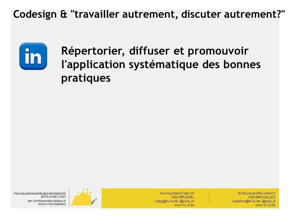 Koning Albert II laan 30 1000 BRUSSEL vraag@mi-is.be | @pod_mi www.mi-is.be __________ 30 Boulevard Roi Albert II 1000 BRUXELLES question@mi-is.be | @spp_is www.mi-is.be Codesign & travailler autrement, discuter autrement Répertorier, diffuser et promouvoir l application systématique des bonnes pratiques
