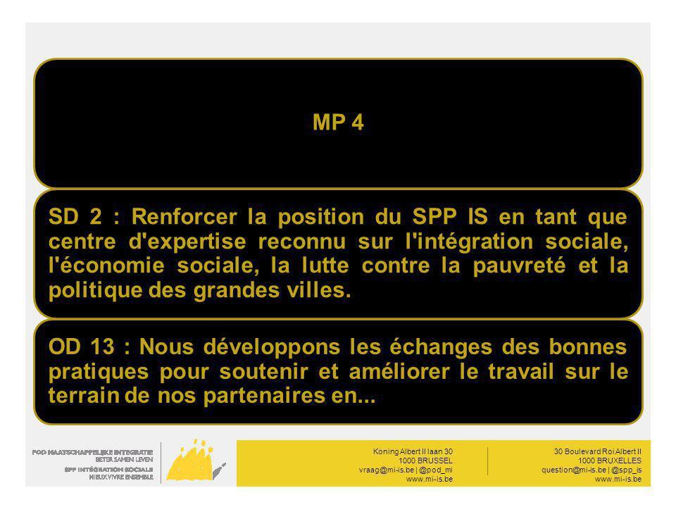 Koning Albert II laan 30 1000 BRUSSEL vraag@mi-is.be | @pod_mi www.mi-is.be __________ 30 Boulevard Roi Albert II 1000 BRUXELLES question@mi-is.be | @spp_is www.mi-is.be MP 4 SD 2 : Renforcer la position du SPP IS en tant que centre d expertise reconnu sur l intégration sociale, l économie sociale, la lutte contre la pauvreté et la politique des grandes villes.