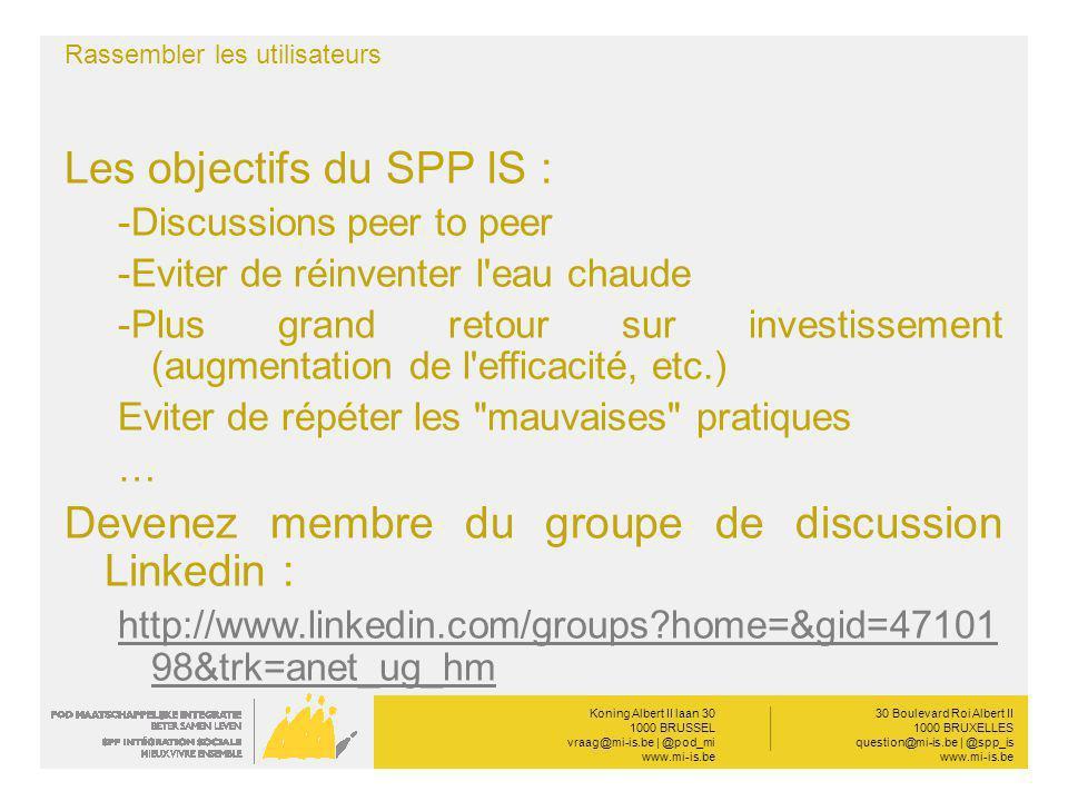 Koning Albert II laan 30 1000 BRUSSEL vraag@mi-is.be | @pod_mi www.mi-is.be __________ 30 Boulevard Roi Albert II 1000 BRUXELLES question@mi-is.be | @spp_is www.mi-is.be Rassembler les utilisateurs Les objectifs du SPP IS : -Discussions peer to peer -Eviter de réinventer l eau chaude -Plus grand retour sur investissement (augmentation de l efficacité, etc.) Eviter de répéter les mauvaises pratiques … Devenez membre du groupe de discussion Linkedin : http://www.linkedin.com/groups home=&gid=47101 98&trk=anet_ug_hm