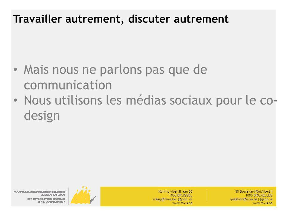Koning Albert II laan 30 1000 BRUSSEL vraag@mi-is.be | @pod_mi www.mi-is.be __________ 30 Boulevard Roi Albert II 1000 BRUXELLES question@mi-is.be | @spp_is www.mi-is.be Travailler autrement, discuter autrement Mais nous ne parlons pas que de communication Nous utilisons les médias sociaux pour le co- design