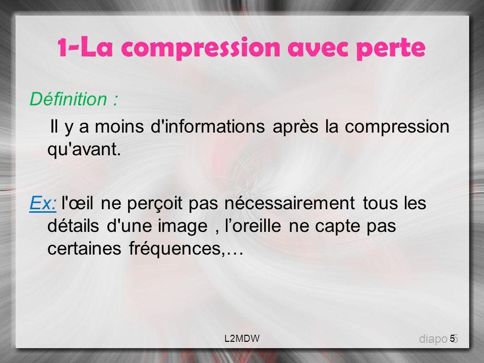 1-La compression avec perte Définition : Il y a moins d'informations après la compression qu'avant. Ex: l'œil ne perçoit pas nécessairement tous les d