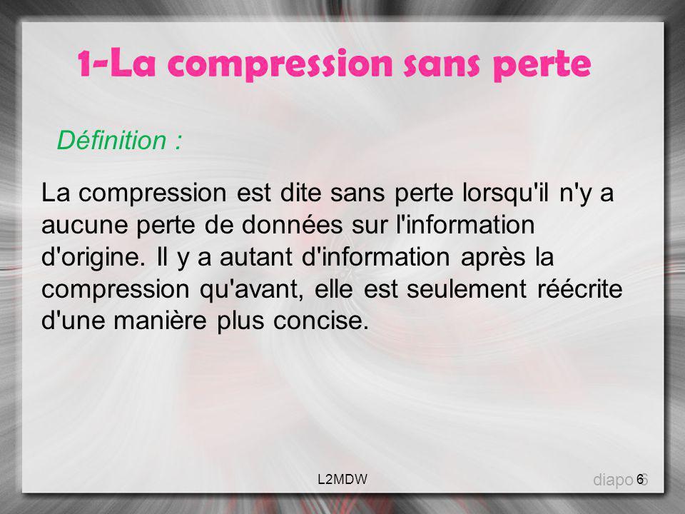 1-La compression sans perte Définition : La compression est dite sans perte lorsqu'il n'y a aucune perte de données sur l'information d'origine. Il y