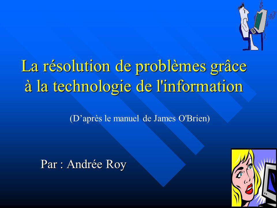 La résolution de problèmes grâce à la technologie de l'information Par : Andrée Roy (Daprès le manuel de James O'Brien)