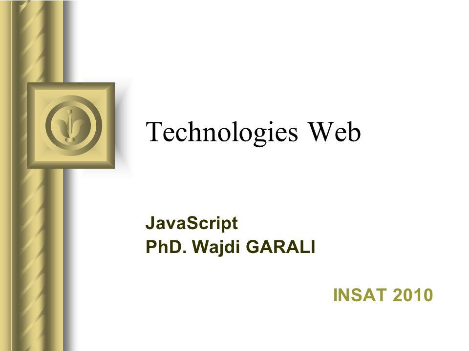 Technologies Web JavaScript PhD. Wajdi GARALI INSAT 2010 Cette présentation donnera probablement lieu à des discussions d'où ressortiront des proposit