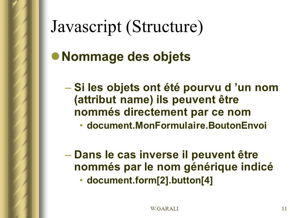 W.GARALI11 Javascript (Structure) Nommage des objets –Si les objets ont été pourvu d un nom (attribut name) ils peuvent être nommés directement par ce