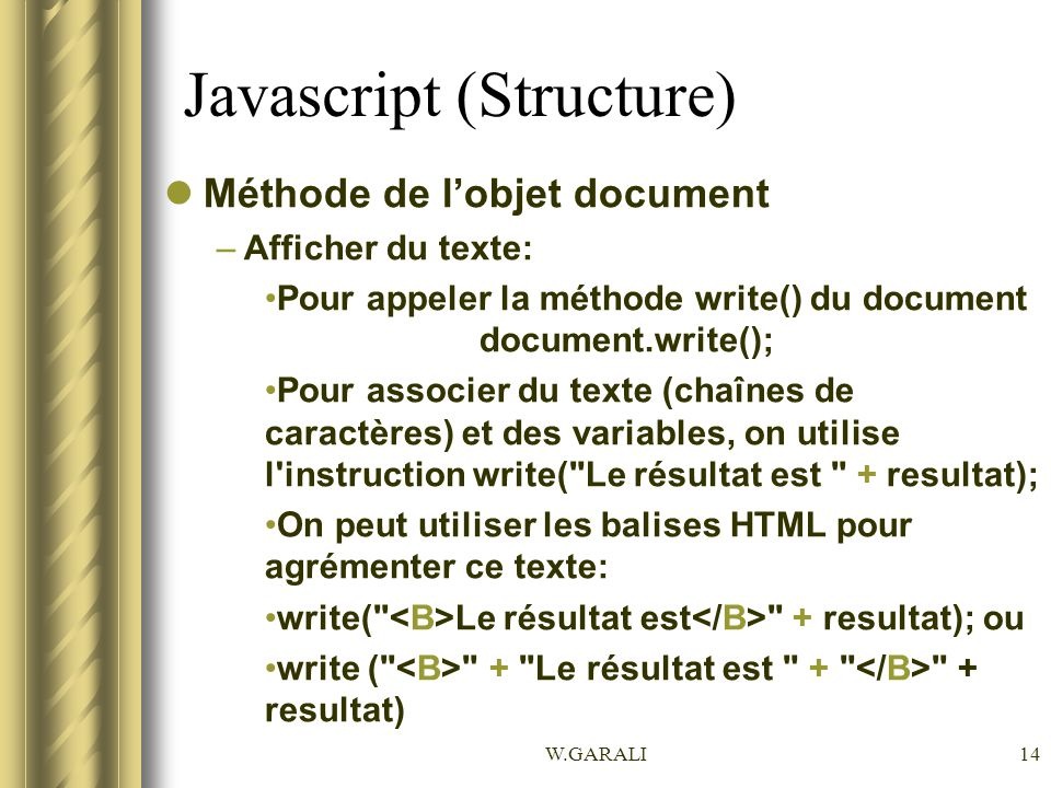 W.GARALI14 Javascript (Structure) Méthode de lobjet document –Afficher du texte: Pour appeler la méthode write() du document document.write(); Pour as